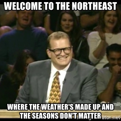 welcome-to-the-northeast-where-the-weathers-made-up-and-the-seasons-dont-matter