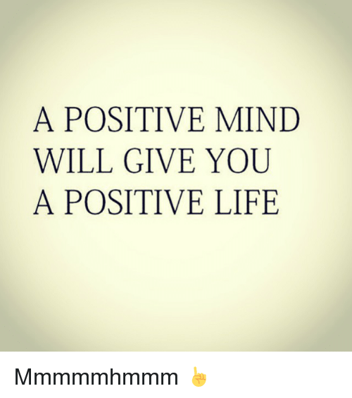 a-positive-mind-will-give-you-a-positive-life-mmmmmhmmm-2345879